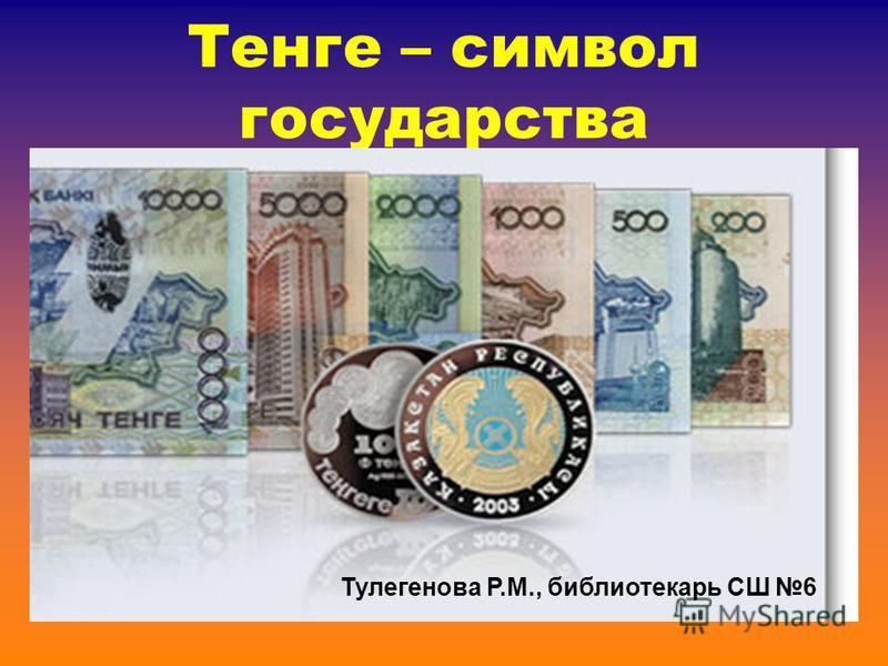 Тенге – символ государства Тулегенова Р.М., библиотекарь СШ 6