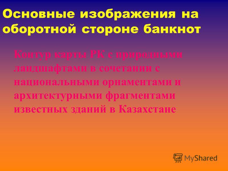 Основные изображения на оборотной стороне банкнот Контур карты РК с природными ландшафтами в сочетании с национальными орнаментами и архитектурными фрагментами известных зданий в Казахстане