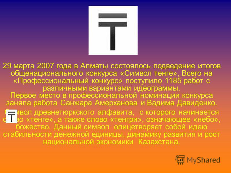 29 марта 2007 года в Алматы состоялось подведение итогов общенационального конкурса «Символ тенге», Всего на «Профессиональный конкурс» поступило 1185 работ с различными вариантами идеограммы. Первое место в профессиональной номинации конкурса заняла