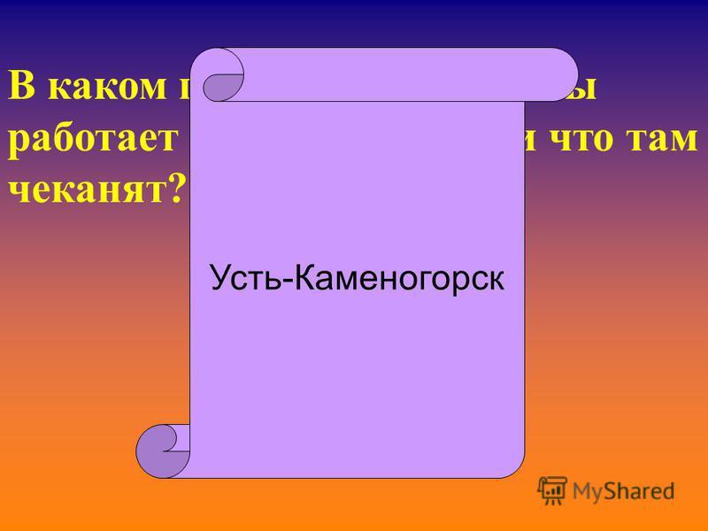В каком городе нашей страны работает монетный двор, и что там чеканят? Усть-Каменогорск
