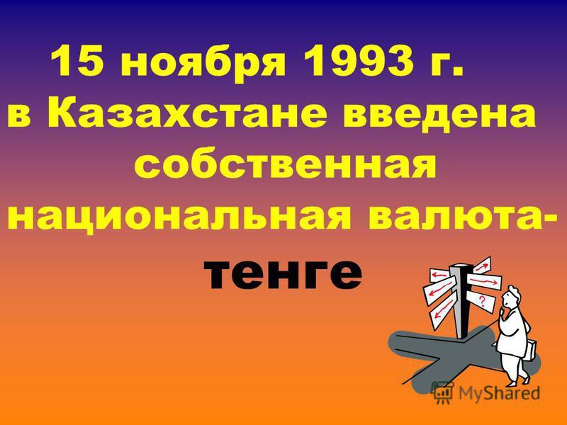 15 ноября 1993 г. в Казахстане введена собственная национальная валюта- тенге