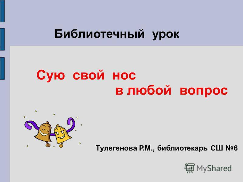 Библиотечный урок Сую свой нос в любой вопрос Тулегенова Р.М., библиотекарь СШ 6
