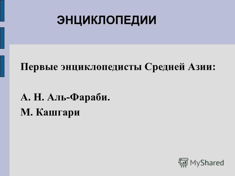 ЭНЦИКЛОПЕДИИ Первые энциклопедисты Средней Азии: А. Н. Аль-Фараби. М. Кашгари