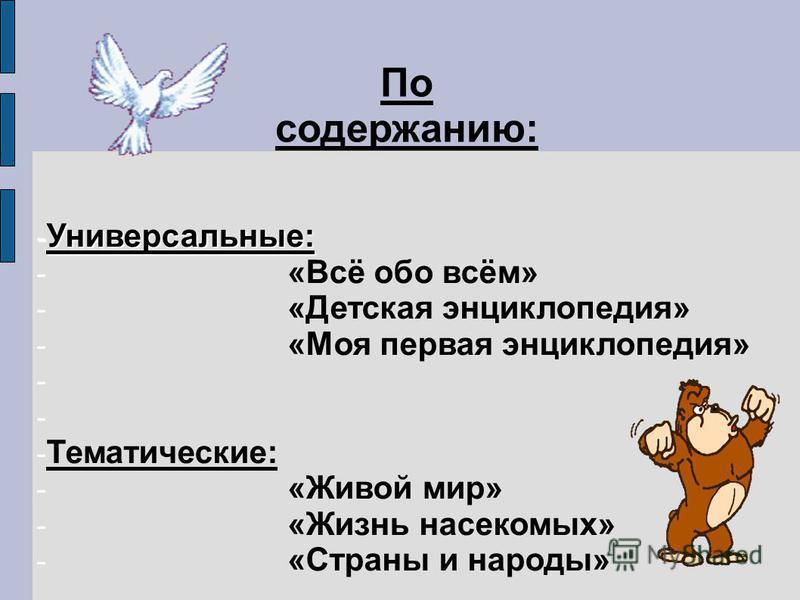 - Универсальные: - «Всё обо всём» - «Детская энциклопедия» - «Моя первая энциклопедия» - - Тематические: - «Живой мир» - «Жизнь насекомых» - «Страны и народы» По содержанию: