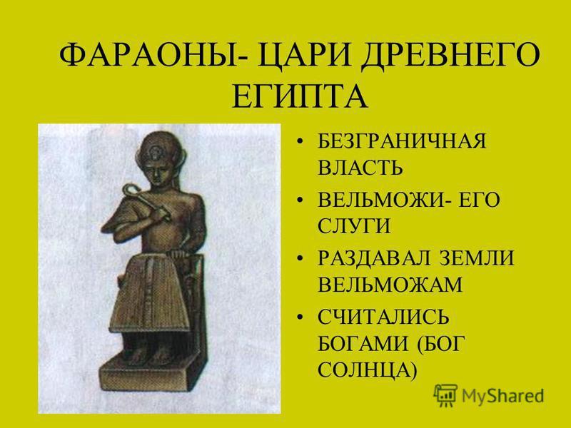ФАРАОНЫ- ЦАРИ ДРЕВНЕГО ЕГИПТА БЕЗГРАНИЧНАЯ ВЛАСТЬ ВЕЛЬМОЖИ- ЕГО СЛУГИ РАЗДАВАЛ ЗЕМЛИ ВЕЛЬМОЖАМ СЧИТАЛИСЬ БОГАМИ (БОГ СОЛНЦА)