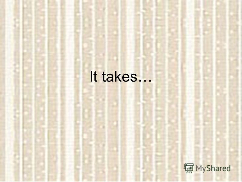 It takes…