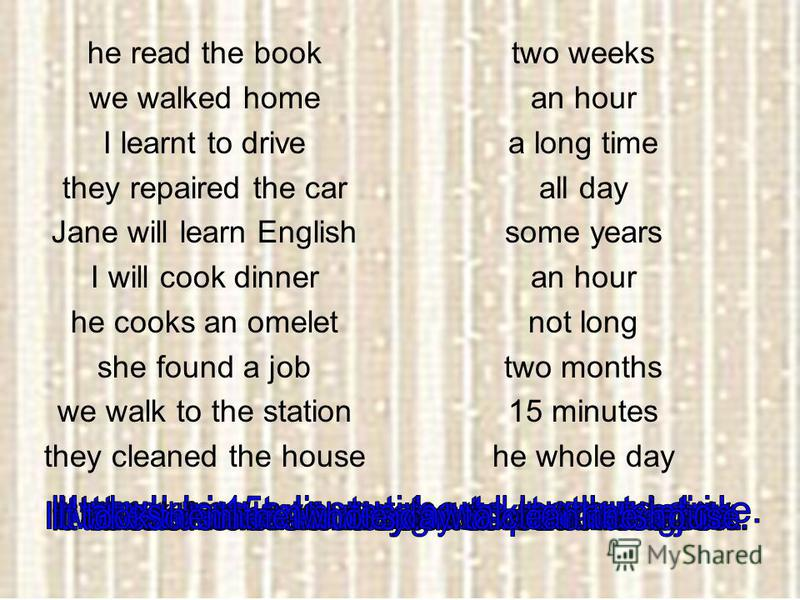 he read the book we walked home I learnt to drive they repaired the car Jane will learn English I will cook dinner he cooks an omelet she found a job we walk to the station they cleaned the house two weeks an hour a long time all day some years an ho