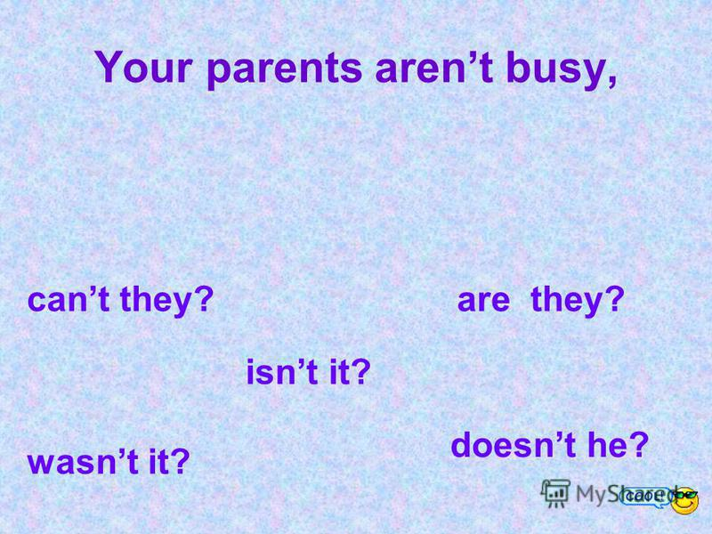 Your parents arent busy, cant they? are they? wasnt it? isnt it? doesnt he?