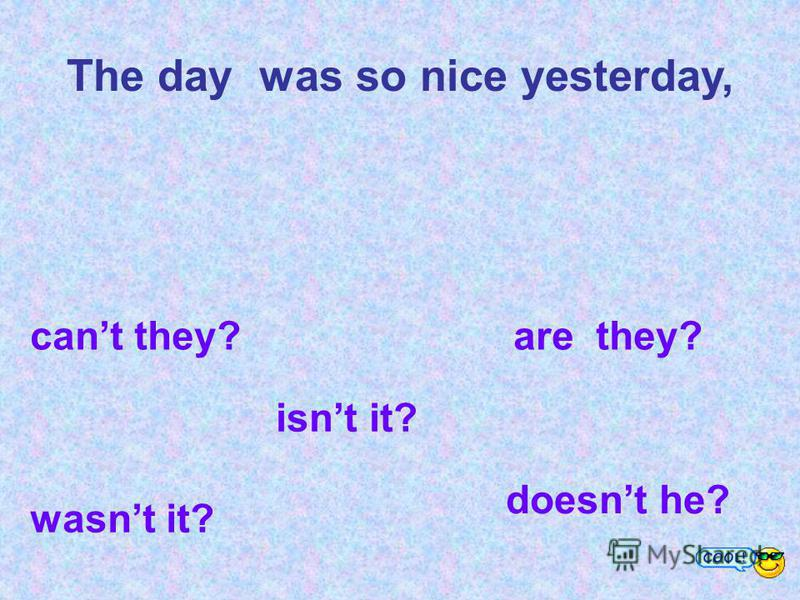 The day was so nice yesterday, cant they? are they? wasnt it? isnt it? doesnt he?