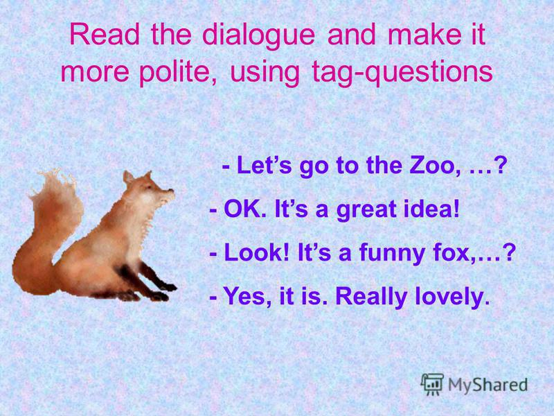 Read the dialogue and make it more polite, using tag-questions - Lets go to the Zoo, …? - OK. Its a great idea! - Look! Its a funny fox,…? - Yes, it is. Really lovely.