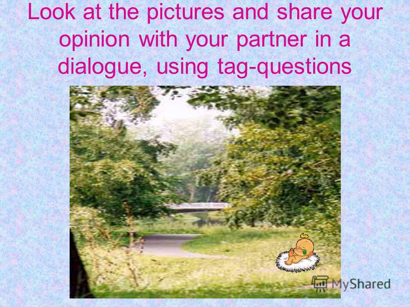 Look at the pictures and share your opinion with your partner in a dialogue, using tag-questions