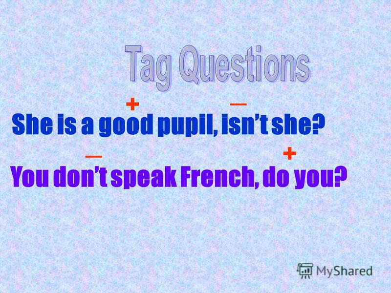 She is a good pupil, isnt she? + _ You dont speak French, do you? _ +