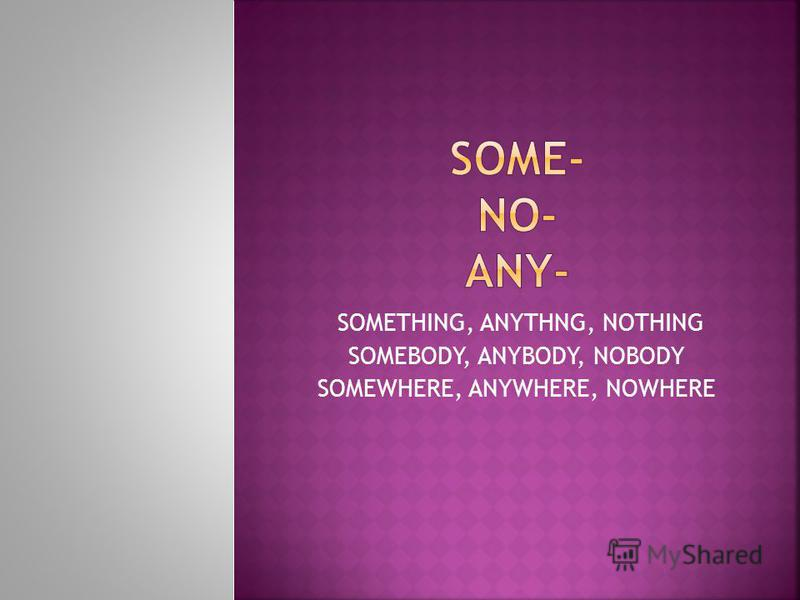 SOMETHING, ANYTHNG, NOTHING SOMEBODY, ANYBODY, NOBODY SOMEWHERE, ANYWHERE, NOWHERE