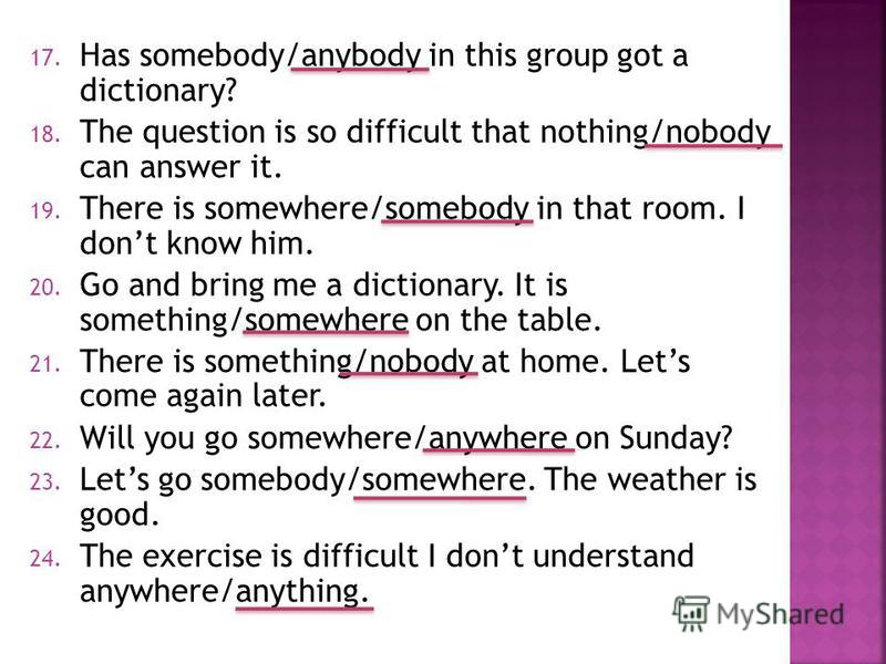 17. Has somebody/anybody in this group got a dictionary? 18. The question is so difficult that nothing/nobody can answer it. 19. There is somewhere/somebody in that room. I dont know him. 20. Go and bring me a dictionary. It is something/somewhere on