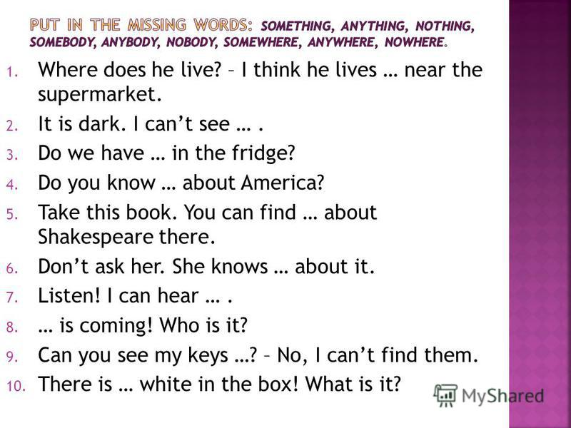 1. Where does he live? – I think he lives … near the supermarket. 2. It is dark. I cant see …. 3. Do we have … in the fridge? 4. Do you know … about America? 5. Take this book. You can find … about Shakespeare there. 6. Dont ask her. She knows … abou