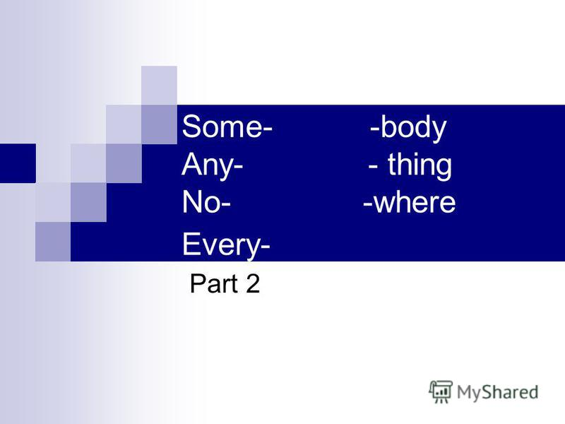 Some- -body Any- - thing No- -where Every- Part 2