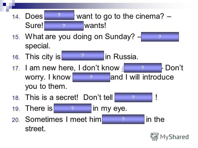 14. Does anybody want to go to the cinema? – Sure! Everybody wants! 15. What are you doing on Sunday? – Nothing special. 16. This city is somewhere in Russia. 17. I am new here, I dont know anybody… - Dont worry. I know everybody and I will introduce