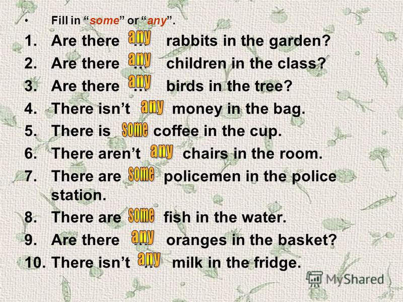 Fill in some or any. 1.Are there … rabbits in the garden? 2.Are there … children in the class? 3.Are there … birds in the tree? 4.There isnt … money in the bag. 5.There is … coffee in the cup. 6.There arent … chairs in the room. 7.There are … policem