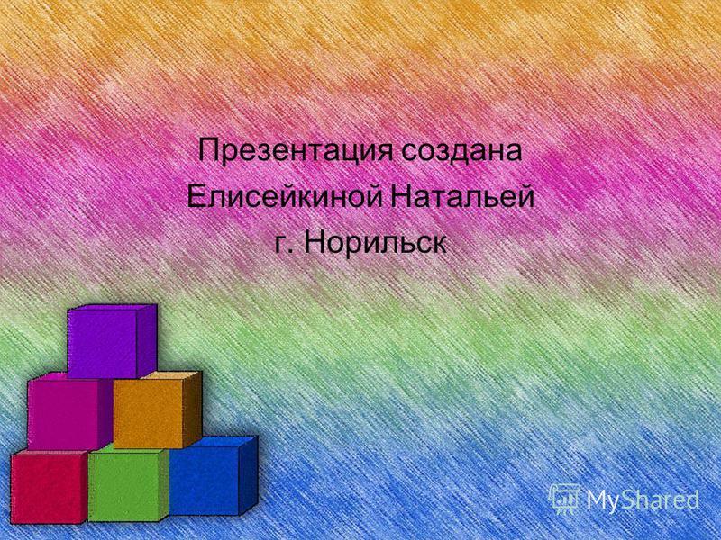 Презентация создана Елисейкиной Натальей г. Норильск