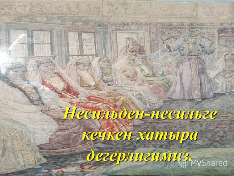 Несильден-несильге кечкен хатыра дегерлигимиз.