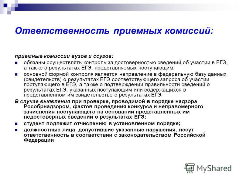 Ответственность приемных комиссий: приемные комиссии вузов и ссузов: обязаны осуществлять контроль за достоверностью сведений об участии в ЕГЭ, а также о результатах ЕГЭ, представляемых поступающим. основной формой контроля является направление в фед