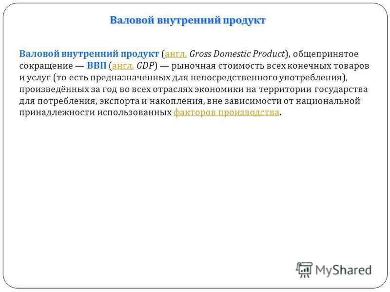 Валовой внутренний продукт Валовой внутренний продукт (англ. Gross Domestic Product), общепринятое сокращение ВВП (англ. GDP) рыночная стоимость всех конечных товаров и услуг (то есть предназначенных для непосредственного употребления), произведённых