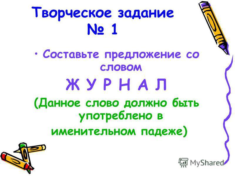 Творческое задание 1 Составьте предложение со словом Ж У Р Н А Л (Данное слово должно быть употреблено в именительном падеже)