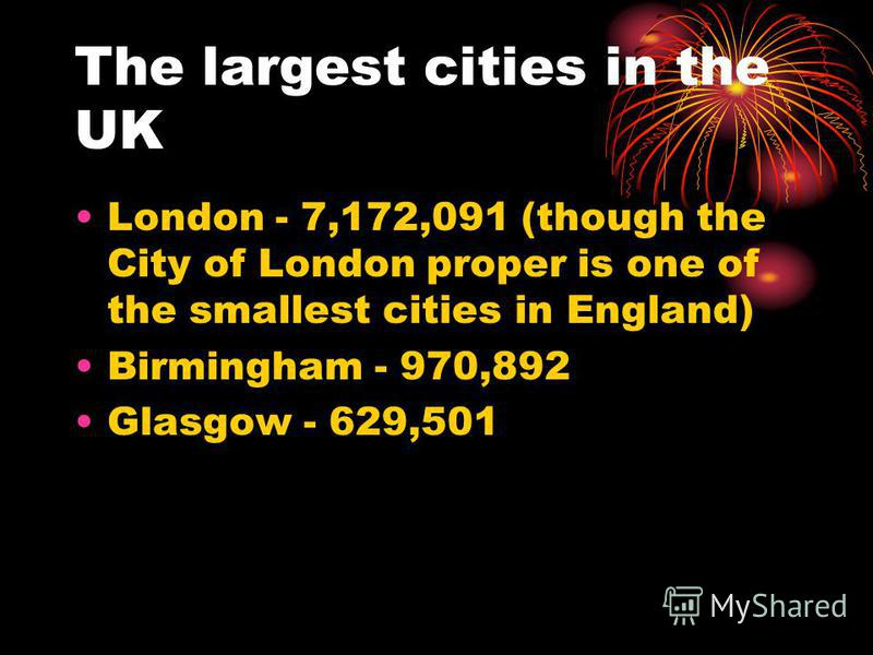 The largest cities in the UK London - 7,172,091 (though the City of London proper is one of the smallest cities in England) Birmingham - 970,892 Glasgow - 629,501