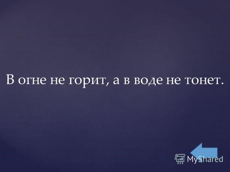 В огне не горит, а в воде не тонет.