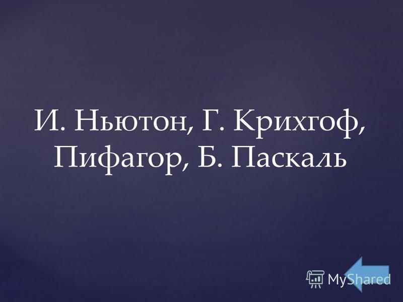 И. Ньютон, Г. Крихгоф, Пифагор, Б. Паскаль