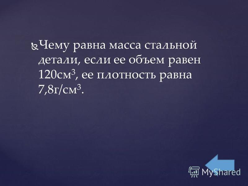 Чему равна масса стальной детали, если ее объем равен 120 см 3, ее плотность равна 7,8 г/см 3.