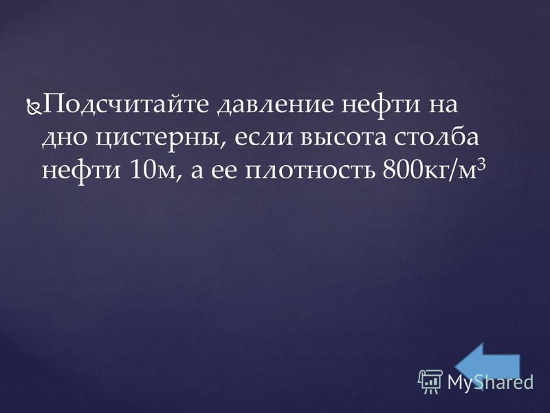 Подсчитайте давление нефти на дно цистерны, если высота столба нефти 10 м, а ее плотность 800 кг/м 3