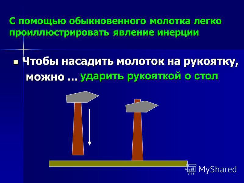 С помощью обыкновенного молотка легко проиллюстрировать явление инерции Чтобы насадить молоток на рукоятку, Чтобы насадить молоток на рукоятку, можно … можно … ударить рукояткой о стол ударить рукояткой о стол