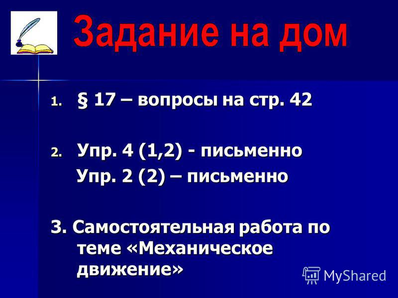 1. § 17 – вопросы на стр. 42 2. Упр. 4 (1,2) - письменно Упр. 2 (2) – письменно Упр. 2 (2) – письменно 3. Самостоятельная работа по теме «Механическое движение»