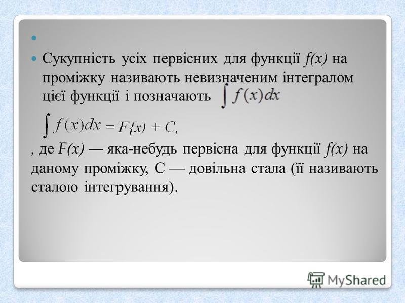 , де F(x) яка - небудь первісна для функції f(x) на даному проміжку, С довільна стала ( її називають сталою інтегрування ). Сукупність усіх первісних для функції f(x) на проміжку називають невизначеним інтегралом цієї функції і позначають