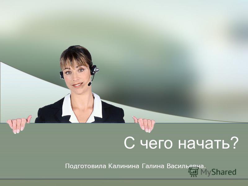 С чего начать? Подготовила Калинина Галина Васильевна.