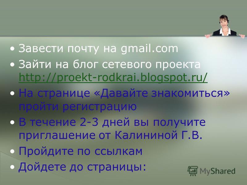 Завести почту на gmail.com Зайти на блог сетевого проекта http://proekt-rodkrai.blogspot.ru/ http://proekt-rodkrai.blogspot.ru/ На странице «Давайте знакомиться» пройти регистрацию В течение 2-3 дней вы получите приглашение от Калининой Г.В. Пройдите
