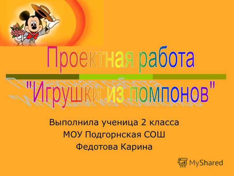 Выполнила ученица 2 класса МОУ Подгорнская СОШ Федотова Карина