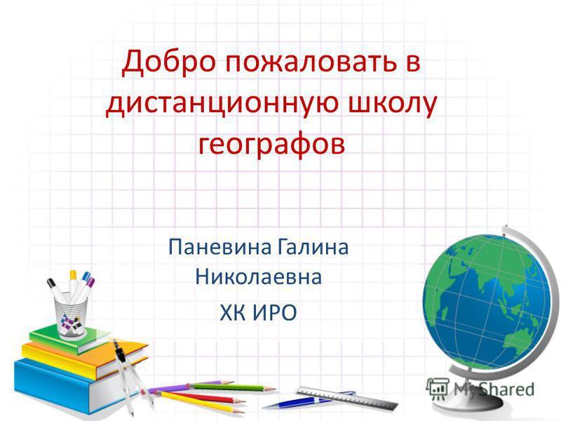 Добро пожаловать в дистанционную школу географов Паневина Галина Николаевна ХК ИРО