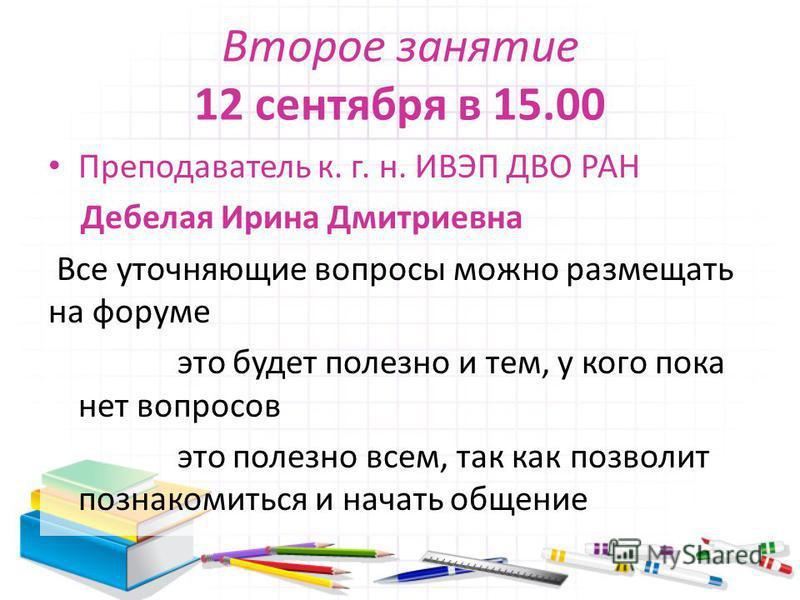 Второе занятие 12 сентября в 15.00 Преподаватель к. г. н. ИВЭП ДВО РАН Дебелая Ирина Дмитриевна Все уточняющие вопросы можно размещать на форуме это будет полезно и тем, у кого пока нет вопросов это полезно всем, так как позволит познакомиться и нача