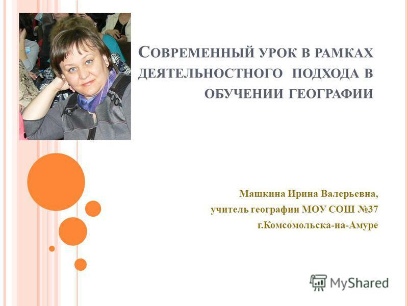 С ОВРЕМЕННЫЙ УРОК В РАМКАХ ДЕЯТЕЛЬНОСТНОГО ПОДХОДА В ОБУЧЕНИИ ГЕОГРАФИИ Машкина Ирина Валерьевна, учитель географии МОУ СОШ 37 г.Комсомольска-на-Амуре