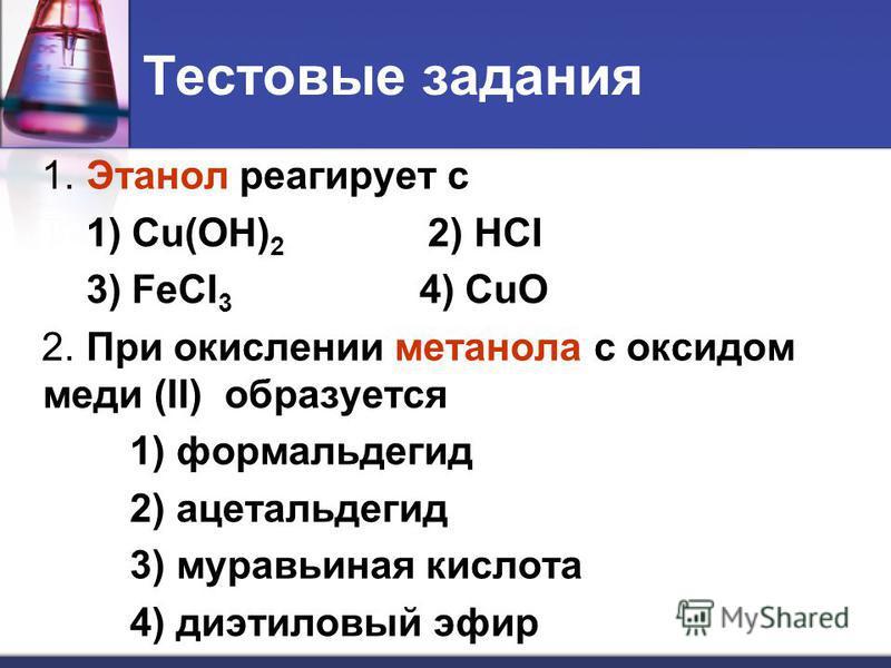 Тестовые задания 1. Этанол реагирует с 1) Cu(OH) 2 2) HCI 3) FeCI 3 4) CuO 2. При окислении метанола с оксидом меди (II) образуется 1) формальдегид 2) ацетальдегид 3) муравьиная кислота 4) диэтиловый эфир