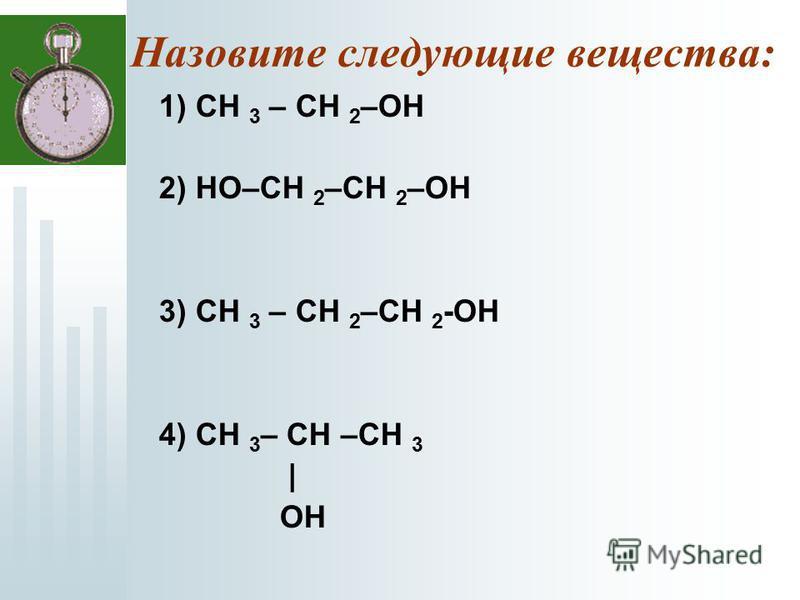 Назовите следующие вещества: 1) СН 3 – CH 2 –OH 2) HO–СH 2 –CH 2 –OH 3) СН 3 – CH 2 –CH 2 -OH 4) СН 3 – СH –CH 3 | OH