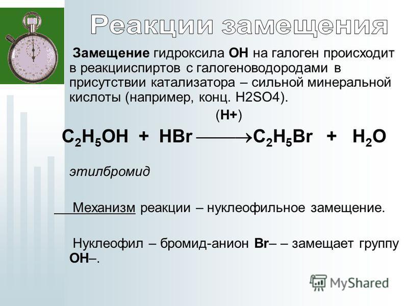 Замещение гидроксила ОН на галоген происходит в реакции спиртов с галогеноводородами в присутствии катализатора – сильной минеральной кислоты (например, конц. H2SO4). (H+) C 2 H 5 OH + HBr C 2 H 5 Br + H 2 O этилбромид Механизм реакции – нуклеофильно