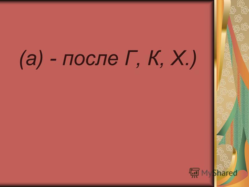 (а) - после Г, К, X.)