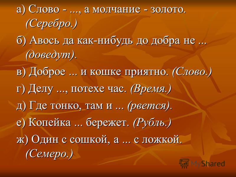 а) Слово -..., а молчание - золото. (Серебро.) б) Авось да как-нибудь до добра не... (доведут). в) Доброе... и кошке приятно. (Слово.) г) Делу..., потехе час. (Время.) д) Где тонко, там и... (рвется). е) Копейка... бережет. (Рубль.) ж) Один с сошкой,