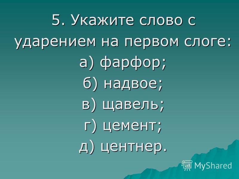 5. Укажите слово с ударением на первом слоге: а) фарфор; б) надвое; в) щавель; г) цемент; д) центнер.