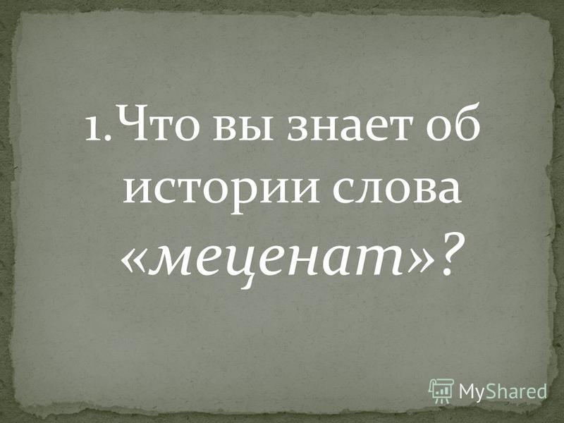 1. Что вы знает об истории слова «меценат»?