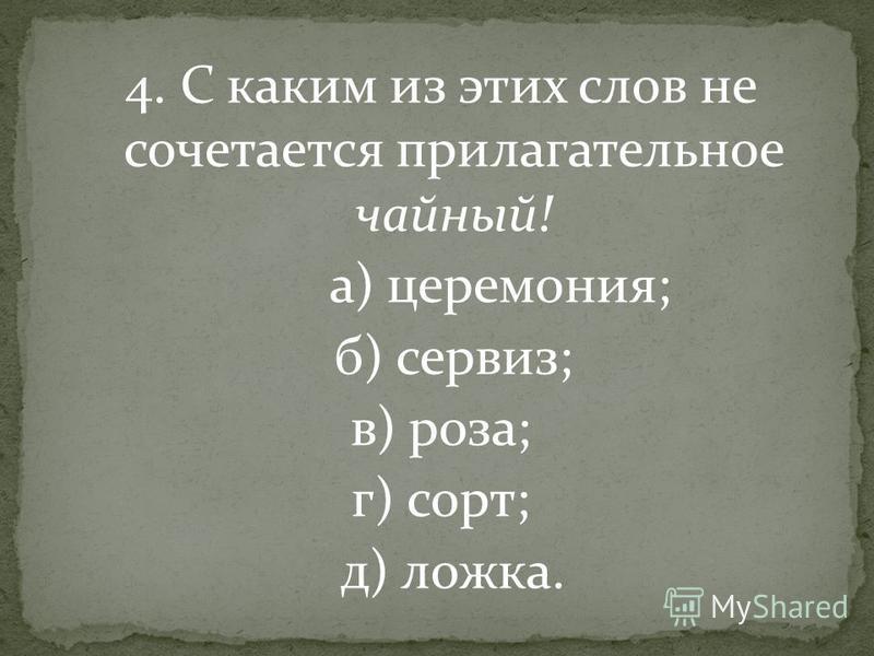 4. С каким из этих слов не сочетается прилагательное чайный! а) церемония; б) сервиз; в) роза; г) сорт; д) ложка.