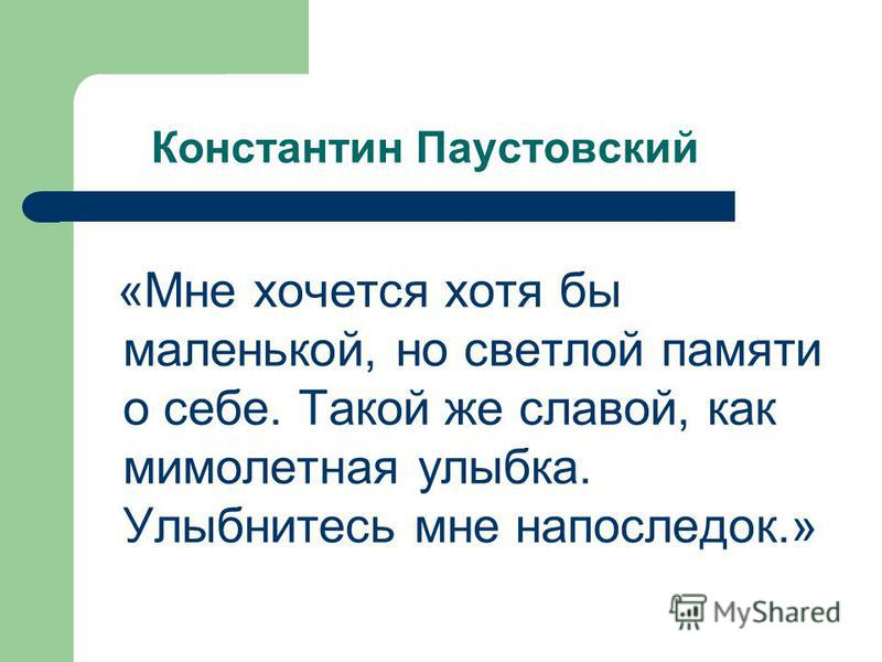 Константин Паустовский «Мне хочется хотя бы маленькой, но светлой памяти о себе. Такой же славой, как мимолетная улыбка. Улыбнитесь мне напоследок.»